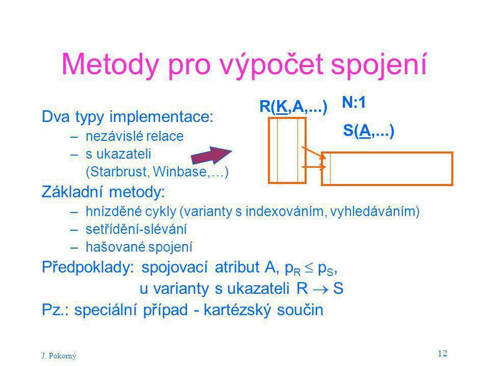 J. Pokorný 12 Metody pro výpočet spojení Dva typy implementace: –nezávislé relace –s ukazateli (Starbrust, Winbase,…) Základní metody: –hnízděné cykly