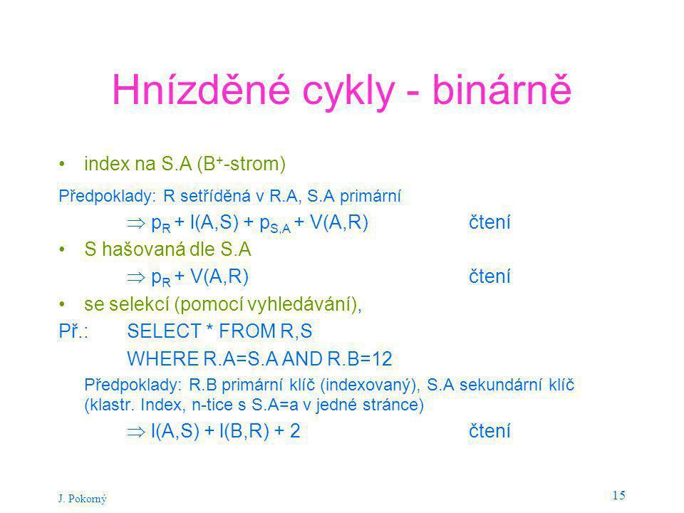 J. Pokorný 15 Hnízděné cykly - binárně index na S.A (B + -strom) Předpoklady: R setříděná v R.A, S.A primární  p R + l(A,S) + p S,A + V(A,R) čtení S
