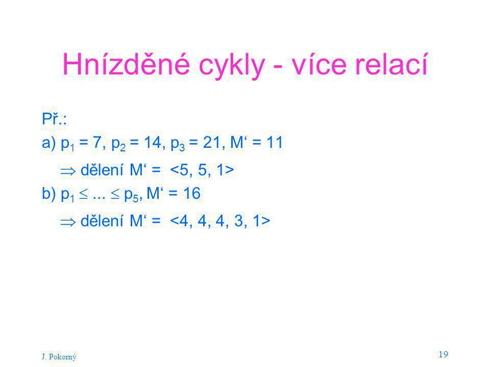 J. Pokorný 19 Hnízděné cykly - více relací Př.: a) p 1 = 7, p 2 = 14, p 3 = 21, M' = 11  dělení M' = b) p 1 ...  p 5, M' = 16  dělení M' =
