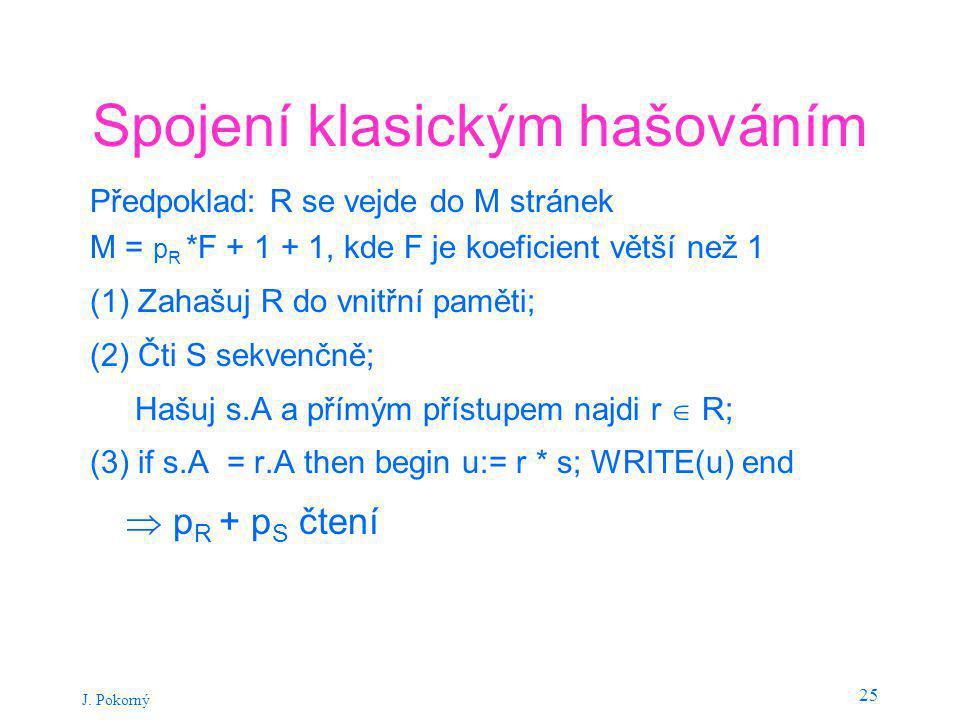 J. Pokorný 25 Spojení klasickým hašováním Předpoklad: R se vejde do M stránek M = p R *F + 1 + 1, kde F je koeficient větší než 1 (1) Zahašuj R do vni