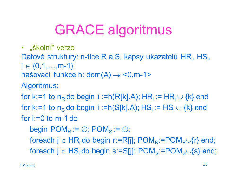 """J. Pokorný 28 GRACE algoritmus """"školní"""" verze Datové struktury: n-tice R a S, kapsy ukazatelů HR i, HS i, i  {0,1,…,m-1} hašovací funkce h: dom(A) """