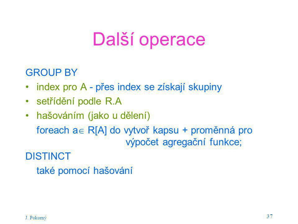 J. Pokorný 37 Další operace GROUP BY index pro A - přes index se získají skupiny setřídění podle R.A hašováním (jako u dělení) foreach a  R[A] do vyt