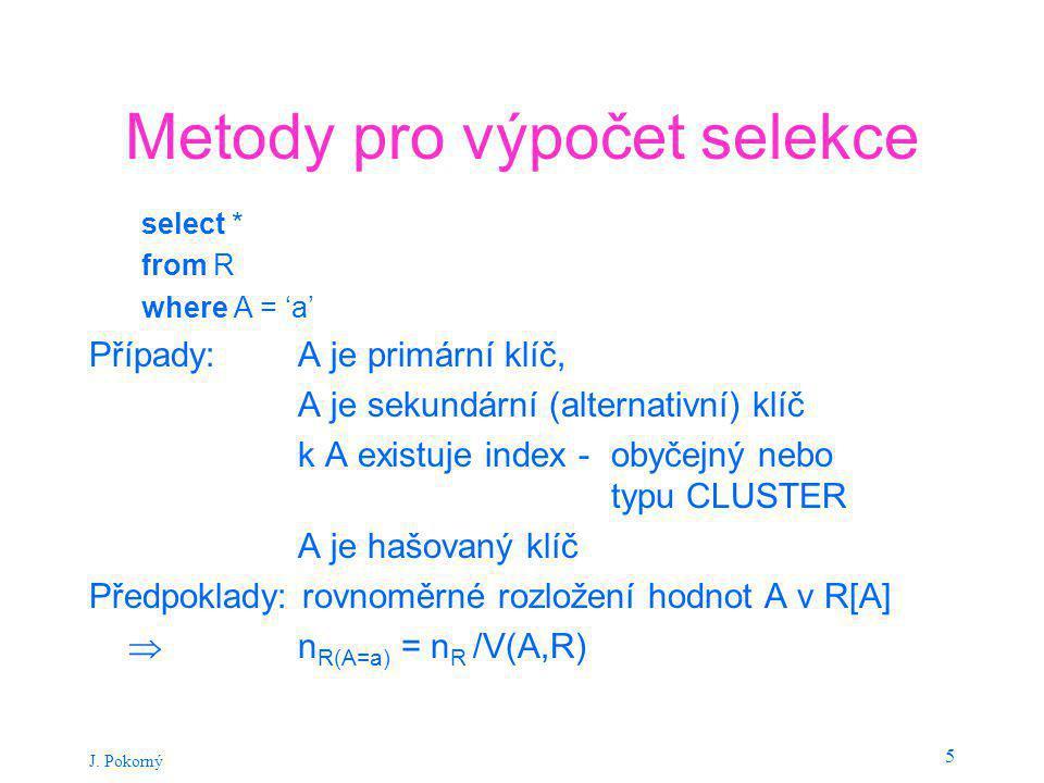 J. Pokorný 5 Metody pro výpočet selekce select * from R where A = 'a' Případy: A je primární klíč, A je sekundární (alternativní) klíč k A existuje in