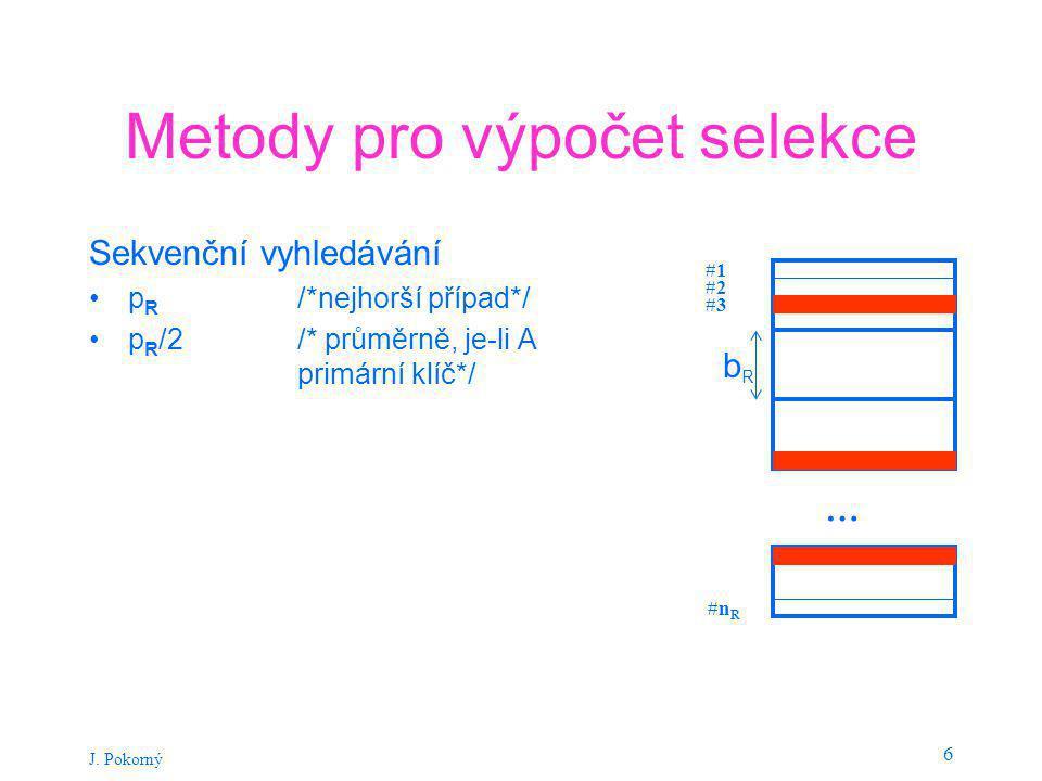 J. Pokorný 6 Metody pro výpočet selekce Sekvenční vyhledávání p R /*nejhorší případ*/ p R /2 /* průměrně, je-li A primární klíč*/ … #1 #2 #3 #n R bRbR
