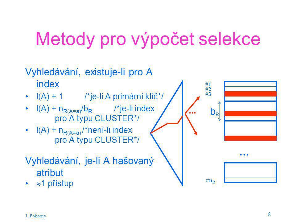 J. Pokorný 8 Metody pro výpočet selekce Vyhledávání, existuje-li pro A index l(A) + 1 /*je-li A primární klíč*/ l(A) + n R(A=a) /b R /*je-li index pro