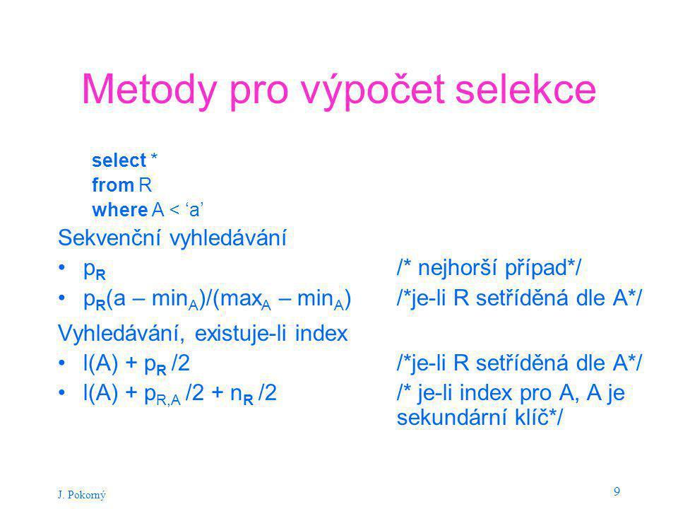 J. Pokorný 9 Metody pro výpočet selekce select * from R where A < 'a' Sekvenční vyhledávání p R /* nejhorší případ*/ p R (a – min A )/(max A – min A )