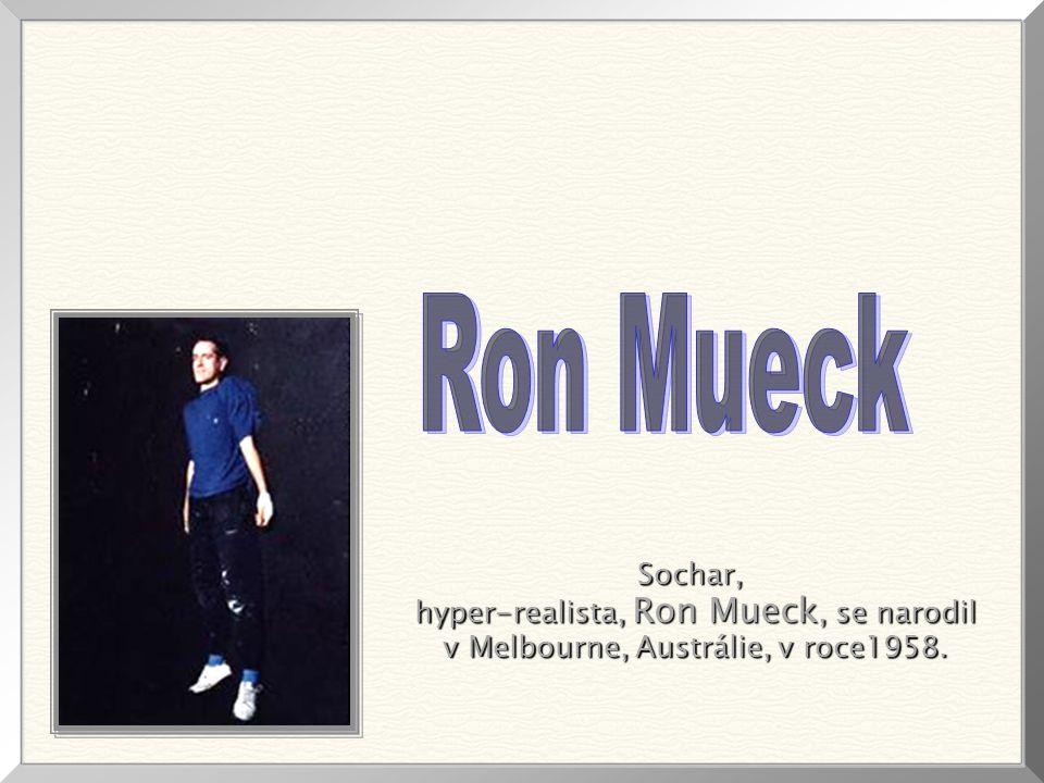 Sochar, hyper-realista, Ron Mueck, se narodil hyper-realista, Ron Mueck, se narodil v Melbourne, Austrálie, v roce1958.
