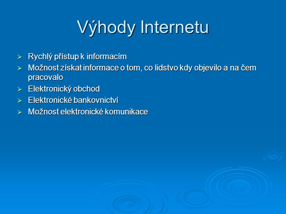 Výhody Internetu  Rychlý přístup k informacím  Možnost získat informace o tom, co lidstvo kdy objevilo a na čem pracovalo  Elektronický obchod  Elektronické bankovnictví  Možnost elektronické komunikace
