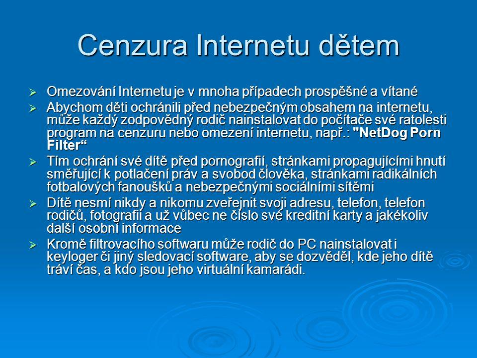 Cenzura Internetu dětem  Omezování Internetu je v mnoha případech prospěšné a vítané  Abychom děti ochránili před nebezpečným obsahem na internetu, může každý zodpovědný rodič nainstalovat do počítače své ratolesti program na cenzuru nebo omezení internetu, např.: NetDog Porn Filter  Tím ochrání své dítě před pornografií, stránkami propagujícími hnutí směřující k potlačení práv a svobod člověka, stránkami radikálních fotbalových fanoušků a nebezpečnými sociálními sítěmi  Dítě nesmí nikdy a nikomu zveřejnit svoji adresu, telefon, telefon rodičů, fotografii a už vůbec ne číslo své kreditní karty a jakékoliv další osobní informace  Kromě filtrovacího softwaru může rodič do PC nainstalovat i keyloger či jiný sledovací software, aby se dozvěděl, kde jeho dítě tráví čas, a kdo jsou jeho virtuální kamarádi.