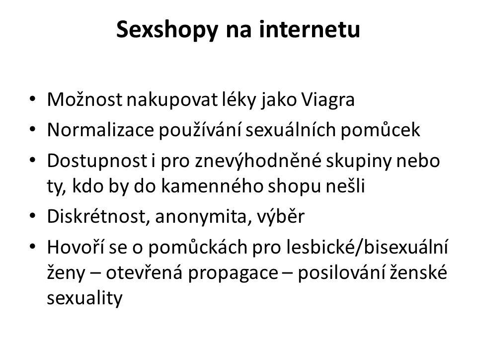 Sexshopy na internetu Možnost nakupovat léky jako Viagra Normalizace používání sexuálních pomůcek Dostupnost i pro znevýhodněné skupiny nebo ty, kdo by do kamenného shopu nešli Diskrétnost, anonymita, výběr Hovoří se o pomůckách pro lesbické/bisexuální ženy – otevřená propagace – posilování ženské sexuality