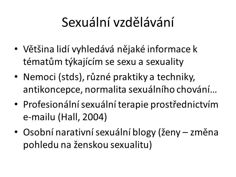 Sexuální vzdělávání Většina lidí vyhledává nějaké informace k tématům týkajícím se sexu a sexuality Nemoci (stds), různé praktiky a techniky, antikoncepce, normalita sexuálního chování… Profesionální sexuální terapie prostřednictvím e-mailu (Hall, 2004) Osobní narativní sexuální blogy (ženy – změna pohledu na ženskou sexualitu)