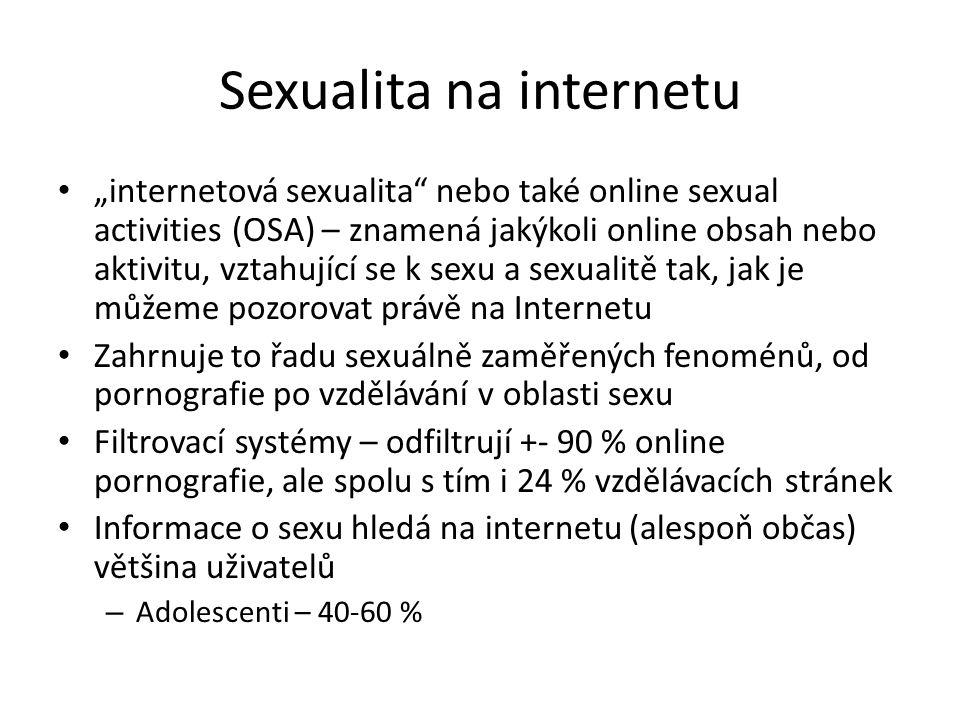 """Sexualita na internetu """"internetová sexualita nebo také online sexual activities (OSA) – znamená jakýkoli online obsah nebo aktivitu, vztahující se k sexu a sexualitě tak, jak je můžeme pozorovat právě na Internetu Zahrnuje to řadu sexuálně zaměřených fenoménů, od pornografie po vzdělávání v oblasti sexu Filtrovací systémy – odfiltrují +- 90 % online pornografie, ale spolu s tím i 24 % vzdělávacích stránek Informace o sexu hledá na internetu (alespoň občas) většina uživatelů – Adolescenti – 40-60 %"""
