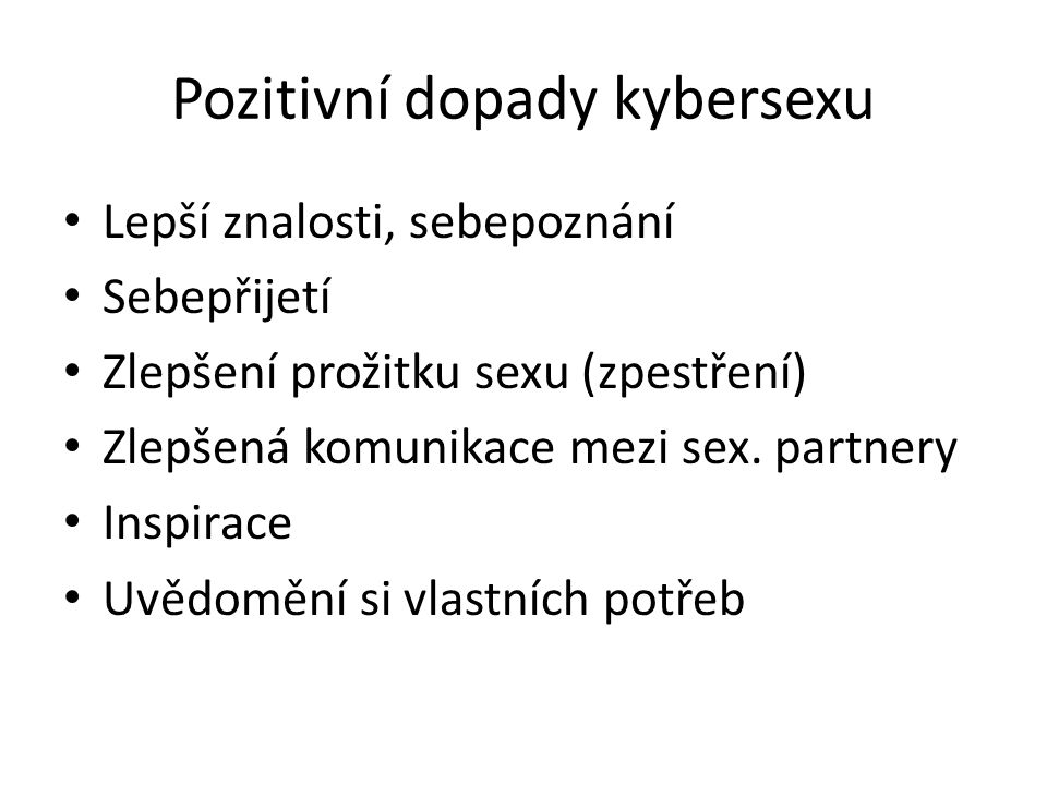 Pozitivní dopady kybersexu Lepší znalosti, sebepoznání Sebepřijetí Zlepšení prožitku sexu (zpestření) Zlepšená komunikace mezi sex. partnery Inspirace