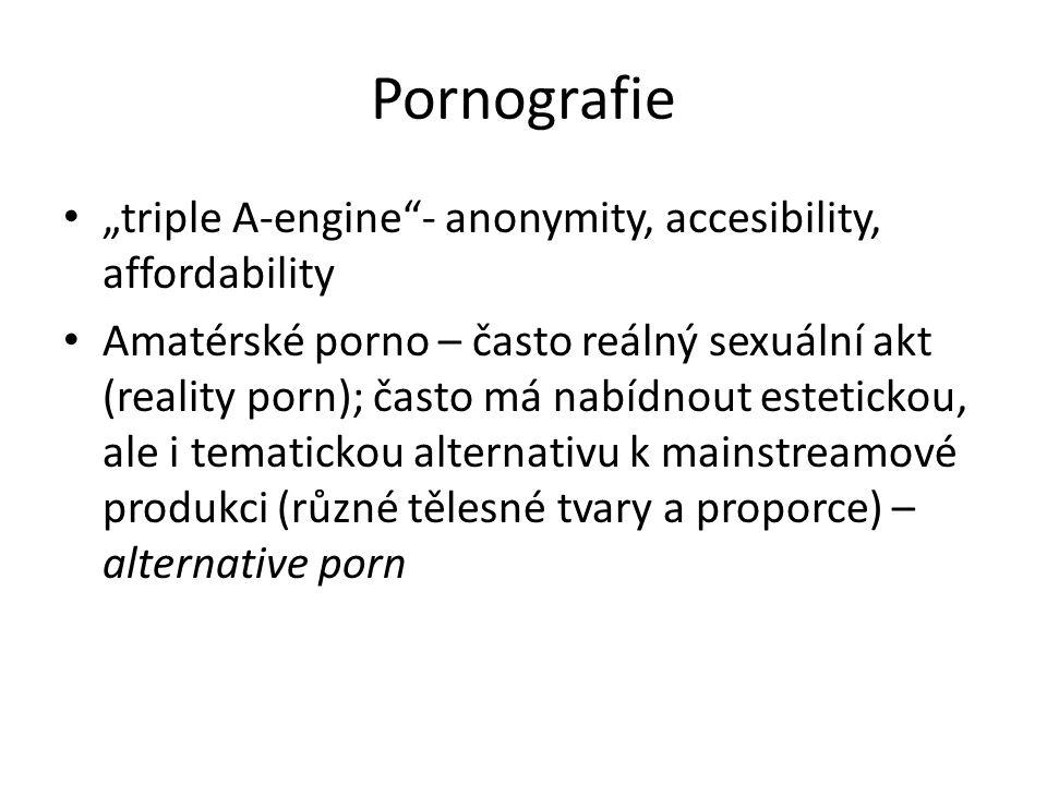 """Pornografie """"triple A-engine - anonymity, accesibility, affordability Amatérské porno – často reálný sexuální akt (reality porn); často má nabídnout estetickou, ale i tematickou alternativu k mainstreamové produkci (různé tělesné tvary a proporce) – alternative porn"""