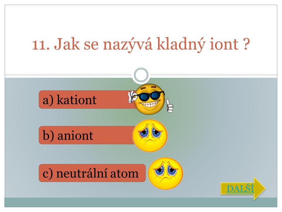 11. Jak se nazývá kladný iont ? a) kationt b) aniont c) neutrální atom DALŠÍ