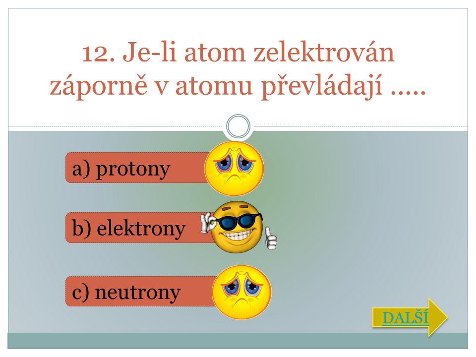 12. Je-li atom zelektrován záporně v atomu převládají..... a) protony b) elektrony c) neutrony DALŠÍ