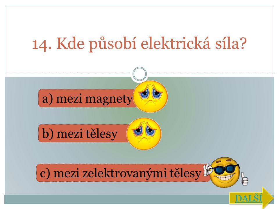 14. Kde působí elektrická síla? a) mezi magnety b) mezi tělesy c) mezi zelektrovanými tělesy DALŠÍ
