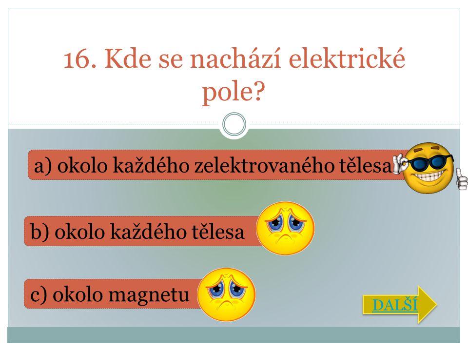 16. Kde se nachází elektrické pole? b) okolo každého tělesa a) okolo každého zelektrovaného tělesa c) okolo magnetu DALŠÍ