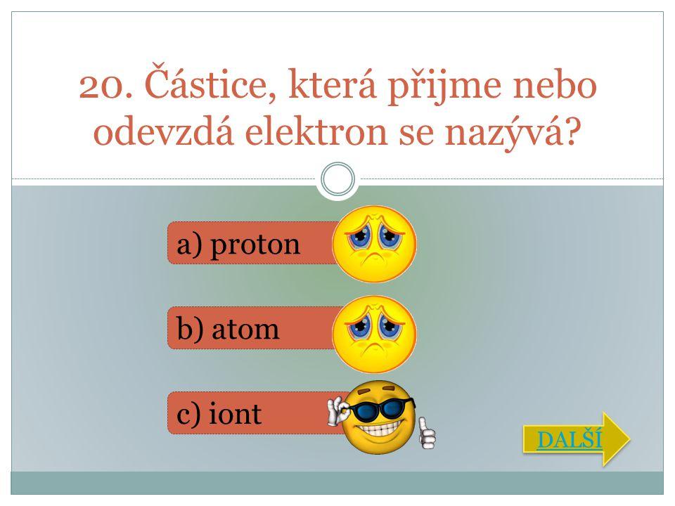 20. Částice, která přijme nebo odevzdá elektron se nazývá? a) proton b) atom c) iont DALŠÍ