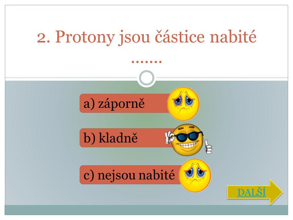 2. Protony jsou částice nabité....... a) záporně b) kladně c) nejsou nabité DALŠÍ