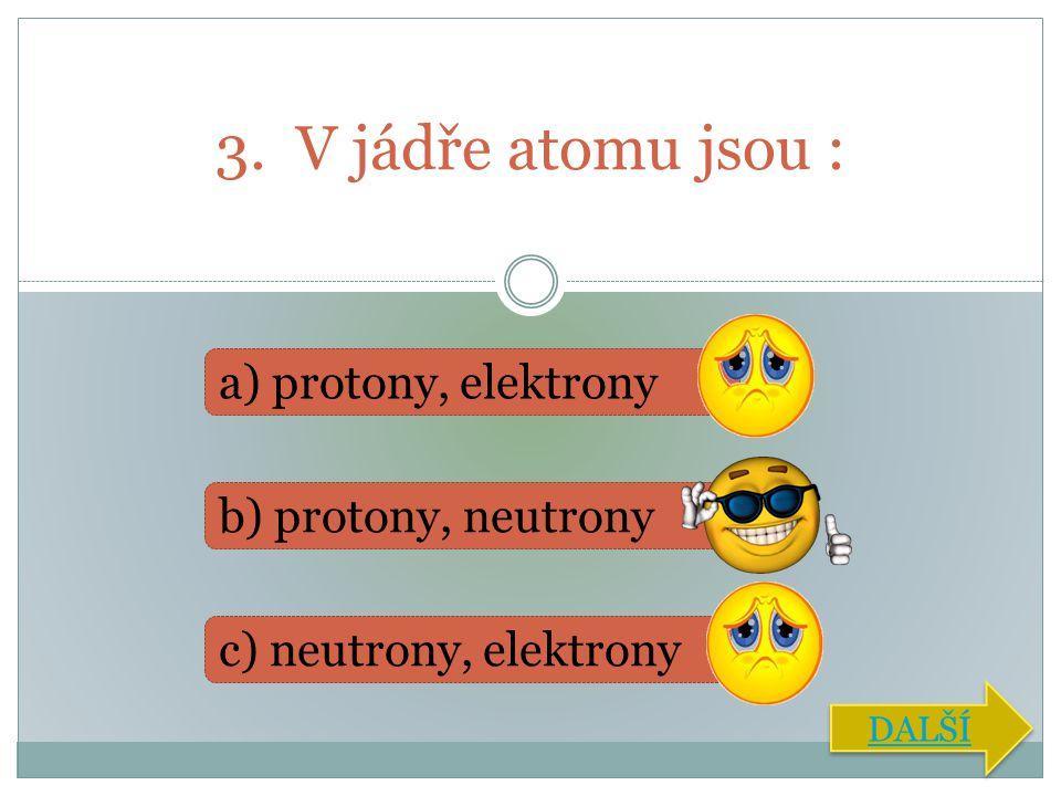 4. Neutrony jsou elektricky nabité......... a) záporně b) kladně c) nejsou nabité DALŠÍ