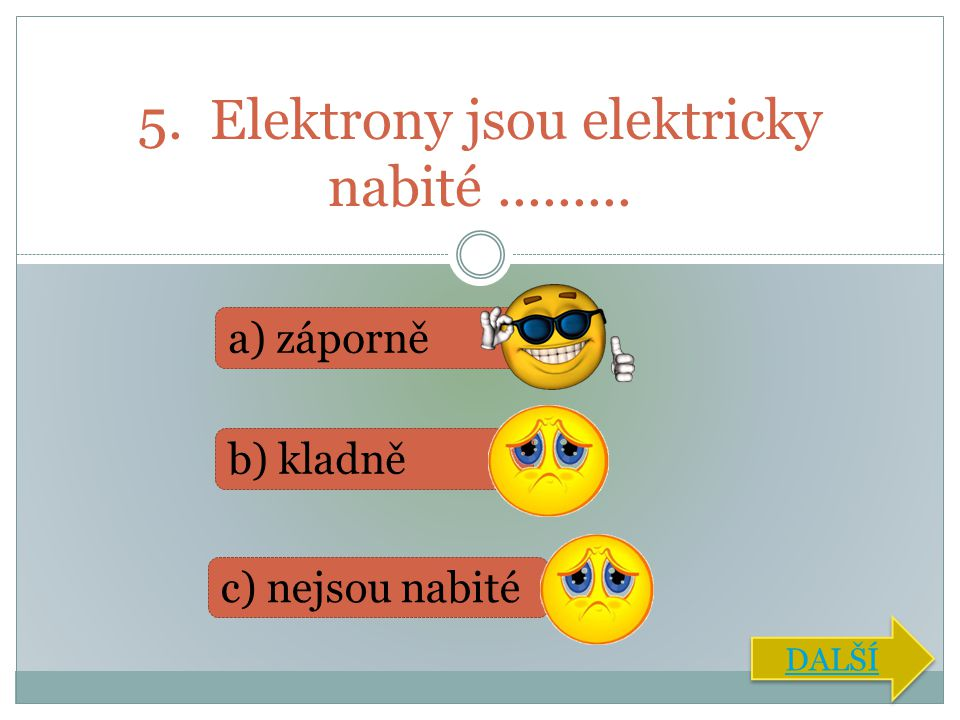 5. Elektrony jsou elektricky nabité......... a) záporně b) kladně c) nejsou nabité DALŠÍ