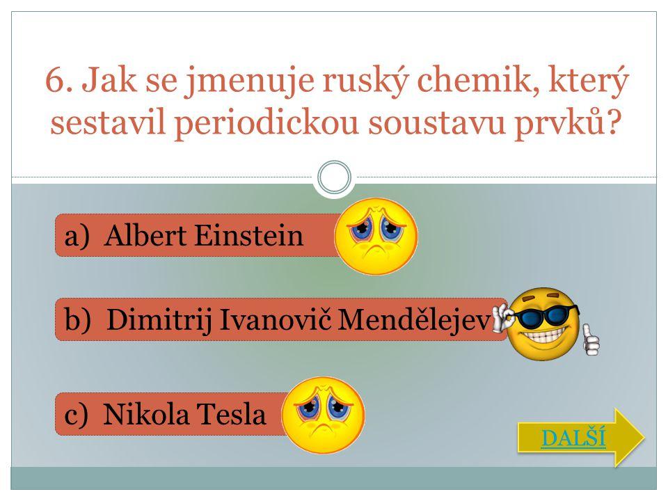 6. Jak se jmenuje ruský chemik, který sestavil periodickou soustavu prvků? a) Albert Einstein b) Dimitrij Ivanovič Mendělejev c) Nikola Tesla DALŠÍ