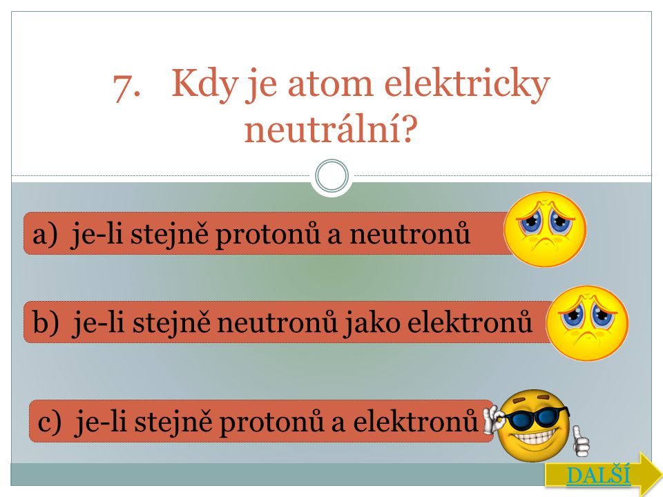 7. Kdy je atom elektricky neutrální? a) je-li stejně protonů a neutronů b) je-li stejně neutronů jako elektronů c) je-li stejně protonů a elektronů DA