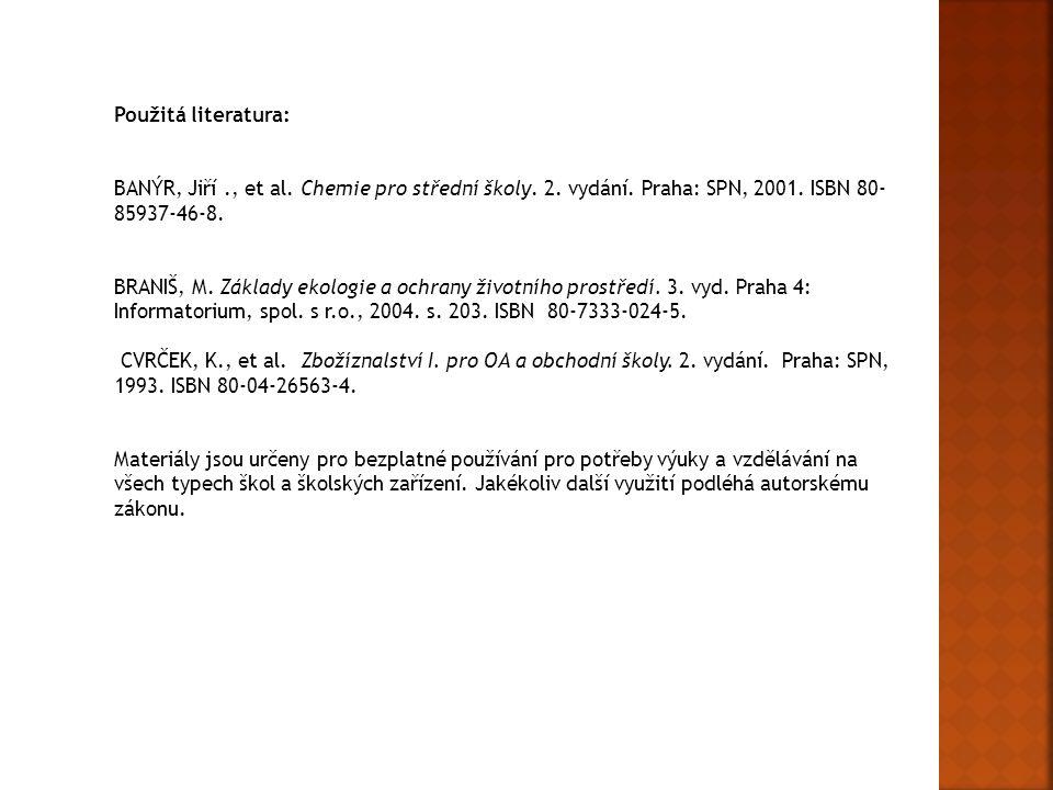 Použitá literatura: BANÝR, Jiří., et al. Chemie pro střední školy. 2. vydání. Praha: SPN, 2001. ISBN 80- 85937-46-8. BRANIŠ, M. Základy ekologie a och