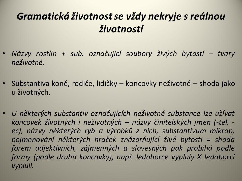 Gramatická životnost se vždy nekryje s reálnou životností Názvy rostlin + sub. označující soubory živých bytostí – tvary neživotné. Substantiva koně,