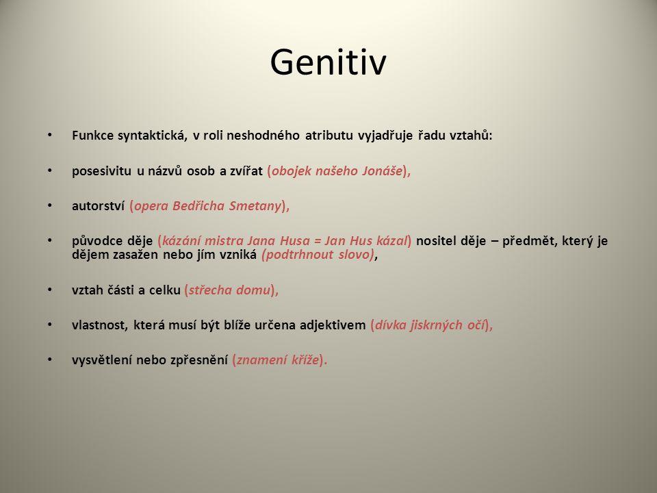Genitiv Funkce syntaktická, v roli neshodného atributu vyjadřuje řadu vztahů: posesivitu u názvů osob a zvířat (obojek našeho Jonáše), autorství (oper