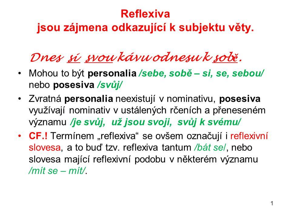 1 Reflexiva jsou zájmena odkazující k subjektu věty. Dnes si svou kávu odnesu k sob ě. Mohou to být personalia /sebe, sobě – si, se, sebou/ nebo poses