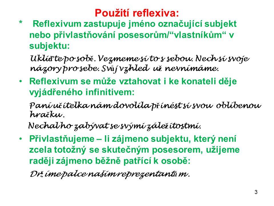 """Použití reflexiva: * Reflexivum zastupuje jméno označující subjekt nebo přivlastňování posesorům/""""vlastníkům"""" v subjektu: Ukli ď te po sob ě. Vezmeme"""