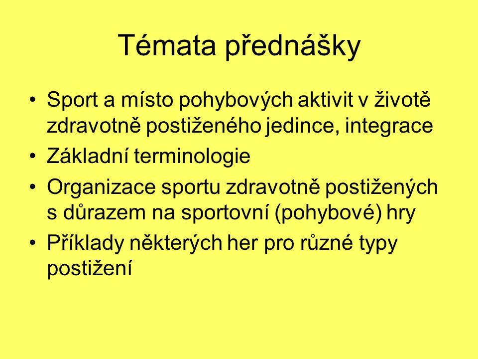 Témata přednášky Sport a místo pohybových aktivit v životě zdravotně postiženého jedince, integrace Základní terminologie Organizace sportu zdravotně postižených s důrazem na sportovní (pohybové) hry Příklady některých her pro různé typy postižení