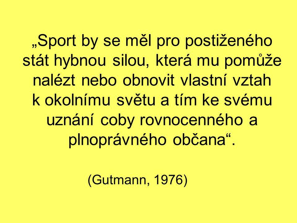 """""""Sport by se měl pro postiženého stát hybnou silou, která mu pomůže nalézt nebo obnovit vlastní vztah k okolnímu světu a tím ke svému uznání coby rovnocenného a plnoprávného občana ."""