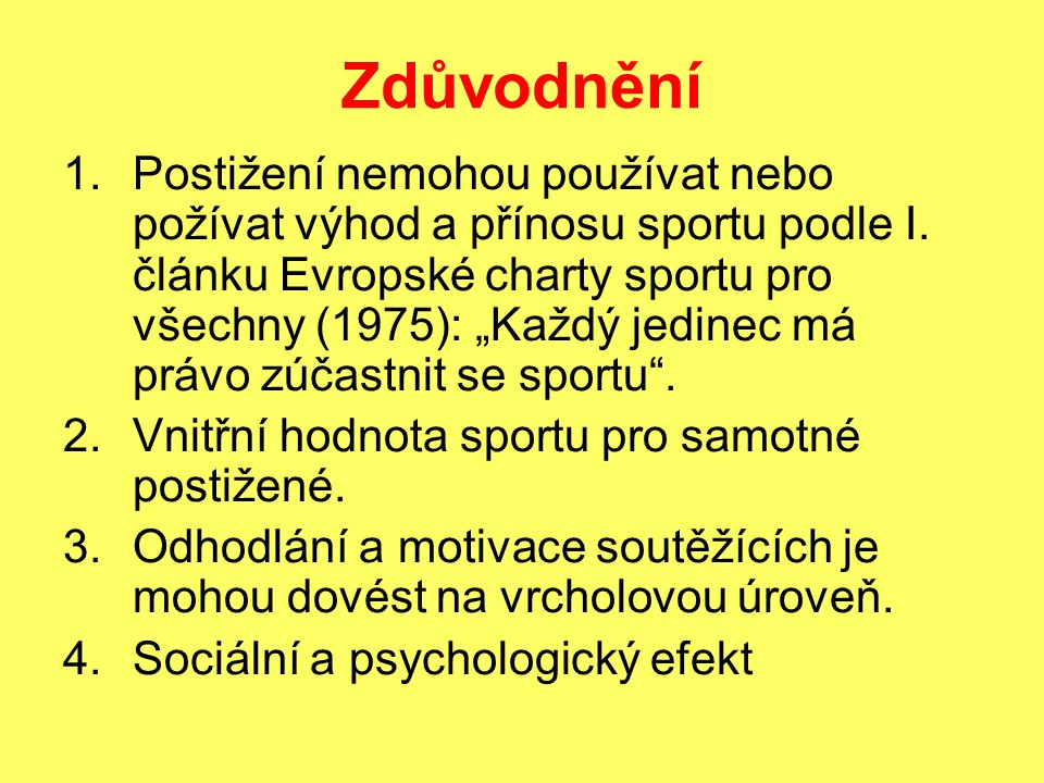 """Zdůvodnění 1.Postižení nemohou používat nebo požívat výhod a přínosu sportu podle I. článku Evropské charty sportu pro všechny (1975): """"Každý jedinec"""