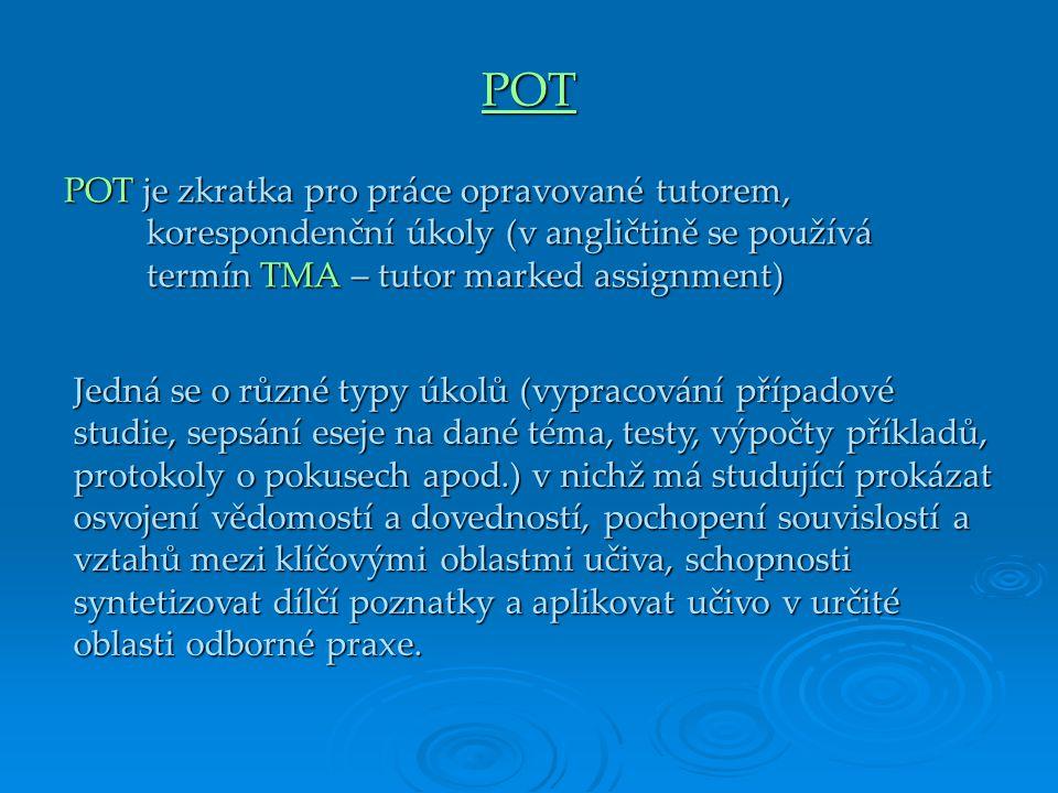 POT POT je zkratka pro práce opravované tutorem, korespondenční úkoly (v angličtině se používá termín TMA – tutor marked assignment) Jedná se o různé typy úkolů (vypracování případové studie, sepsání eseje na dané téma, testy, výpočty příkladů, protokoly o pokusech apod.) v nichž má studující prokázat osvojení vědomostí a dovedností, pochopení souvislostí a vztahů mezi klíčovými oblastmi učiva, schopnosti syntetizovat dílčí poznatky a aplikovat učivo v určité oblasti odborné praxe.