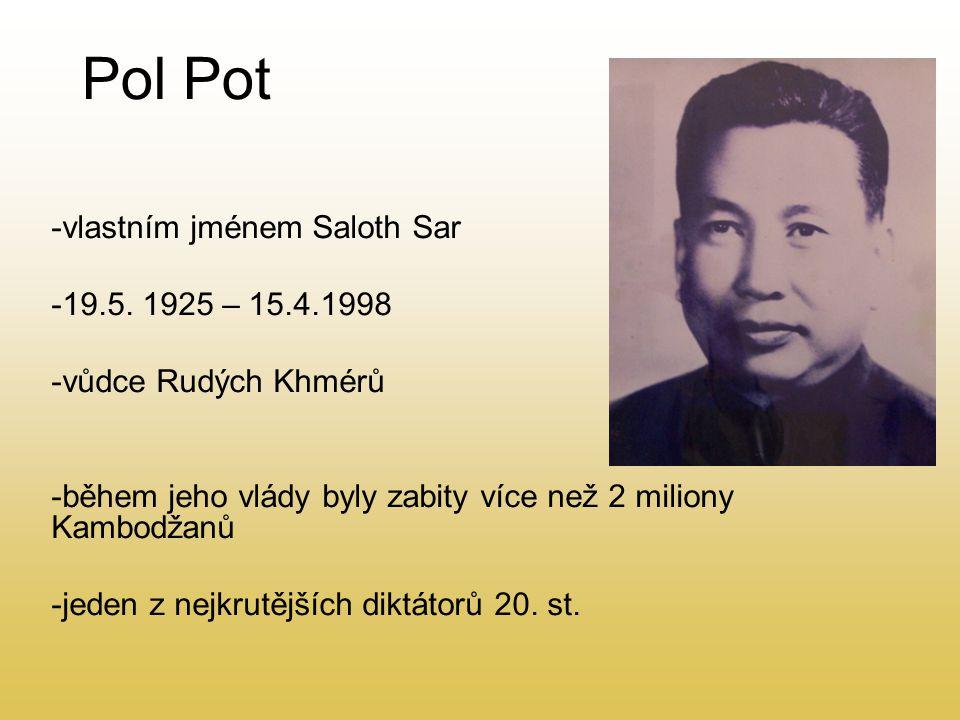 Pol Pot -vlastním jménem Saloth Sar -19.5. 1925 – 15.4.1998 -vůdce Rudých Khmérů -během jeho vlády byly zabity více než 2 miliony Kambodžanů -jeden z