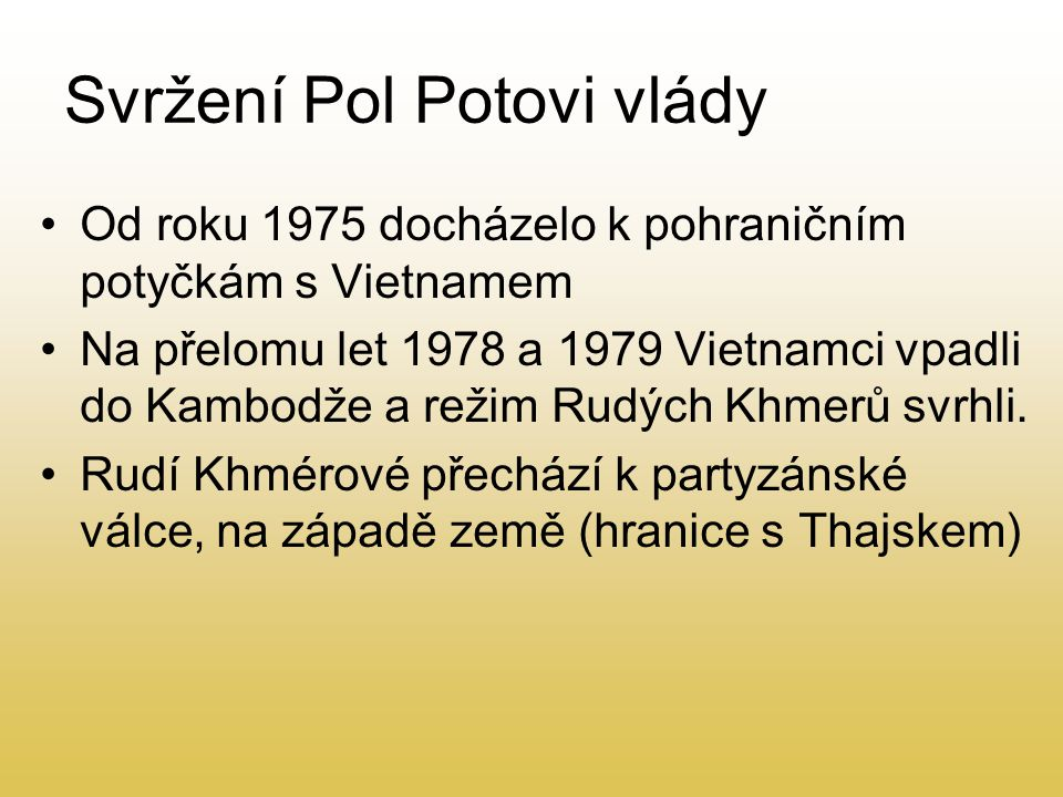 Svržení Pol Potovi vlády Od roku 1975 docházelo k pohraničním potyčkám s Vietnamem Na přelomu let 1978 a 1979 Vietnamci vpadli do Kambodže a režim Rud