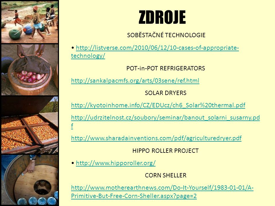 ZDROJE SOBĚSTAČNÉ TECHNOLOGIE http://listverse.com/2010/06/12/10-cases-of-appropriate- technology/http://listverse.com/2010/06/12/10-cases-of-appropriate- technology/ POT-in-POT REFRIGERATORS http://sankalpacmfs.org/arts/03sene/ref.html SOLAR DRYERS http://kyotoinhome.info/CZ/EDUcz/ch6_Solar%20thermal.pdf http://udrzitelnost.cz/soubory/seminar/banout_solarni_susarny.pd f http://www.sharadainventions.com/pdf/agriculturedryer.pdf HIPPO ROLLER PROJECT http://www.hipporoller.org/ CORN SHELLER http://www.motherearthnews.com/Do-It-Yourself/1983-01-01/A- Primitive-But-Free-Corn-Sheller.aspx?page=2