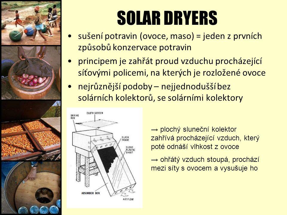 SOLAR DRYERS sušení potravin (ovoce, maso) = jeden z prvních způsobů konzervace potravin principem je zahřát proud vzduchu procházející síťovými policemi, na kterých je rozložené ovoce nejrůznější podoby – nejjednodušší bez solárních kolektorů, se solárními kolektory → plochý sluneční kolektor zahřívá procházející vzduch, který poté odnáší vlhkost z ovoce → ohřátý vzduch stoupá, prochází mezi síty s ovocem a vysušuje ho