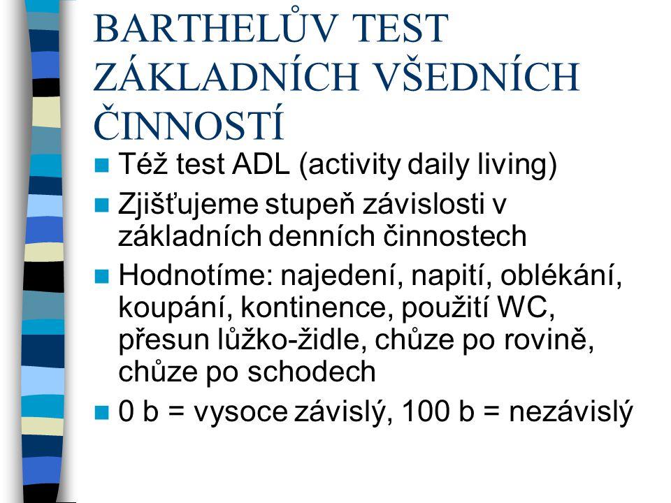 BARTHELŮV TEST ZÁKLADNÍCH VŠEDNÍCH ČINNOSTÍ Též test ADL (activity daily living) Zjišťujeme stupeň závislosti v základních denních činnostech Hodnotíme: najedení, napití, oblékání, koupání, kontinence, použití WC, přesun lůžko-židle, chůze po rovině, chůze po schodech 0 b = vysoce závislý, 100 b = nezávislý