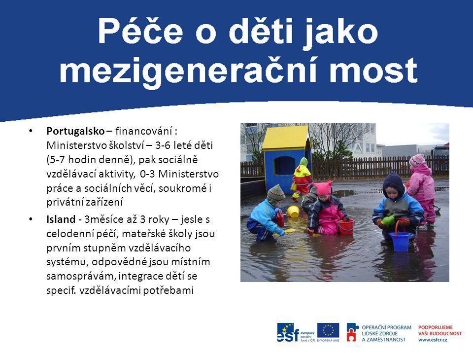 Portugalsko – financování : Ministerstvo školství – 3-6 leté děti (5-7 hodin denně), pak sociálně vzdělávací aktivity, 0-3 Ministerstvo práce a sociál