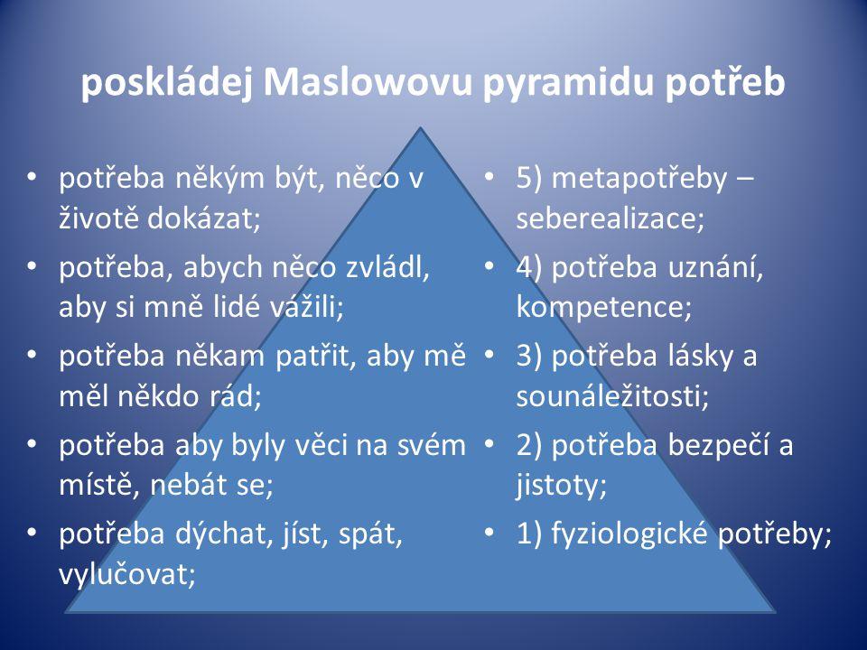 poskládej Maslowovu pyramidu potřeb potřeba někým být, něco v životě dokázat; potřeba, abych něco zvládl, aby si mně lidé vážili; potřeba někam patřit