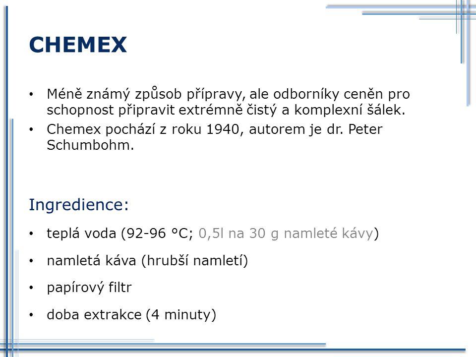 CHEMEX Méně známý způsob přípravy, ale odborníky ceněn pro schopnost připravit extrémně čistý a komplexní šálek. Chemex pochází z roku 1940, autorem j