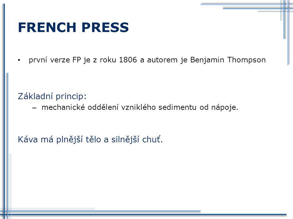 FRENCH PRESS první verze FP je z roku 1806 a autorem je Benjamin Thompson Základní princip: – mechanické oddělení vzniklého sedimentu od nápoje. Káva
