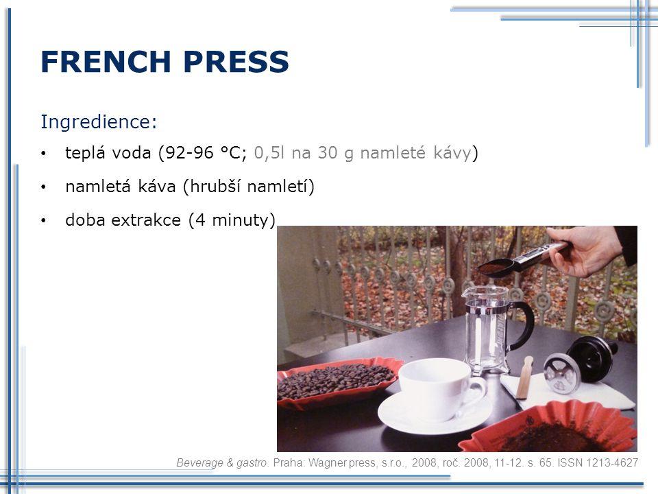 FRENCH PRESS Ingredience: teplá voda (92-96 ° C; 0,5l na 30 g namleté kávy) namletá káva (hrubší namletí) doba extrakce (4 minuty) Beverage & gastro.