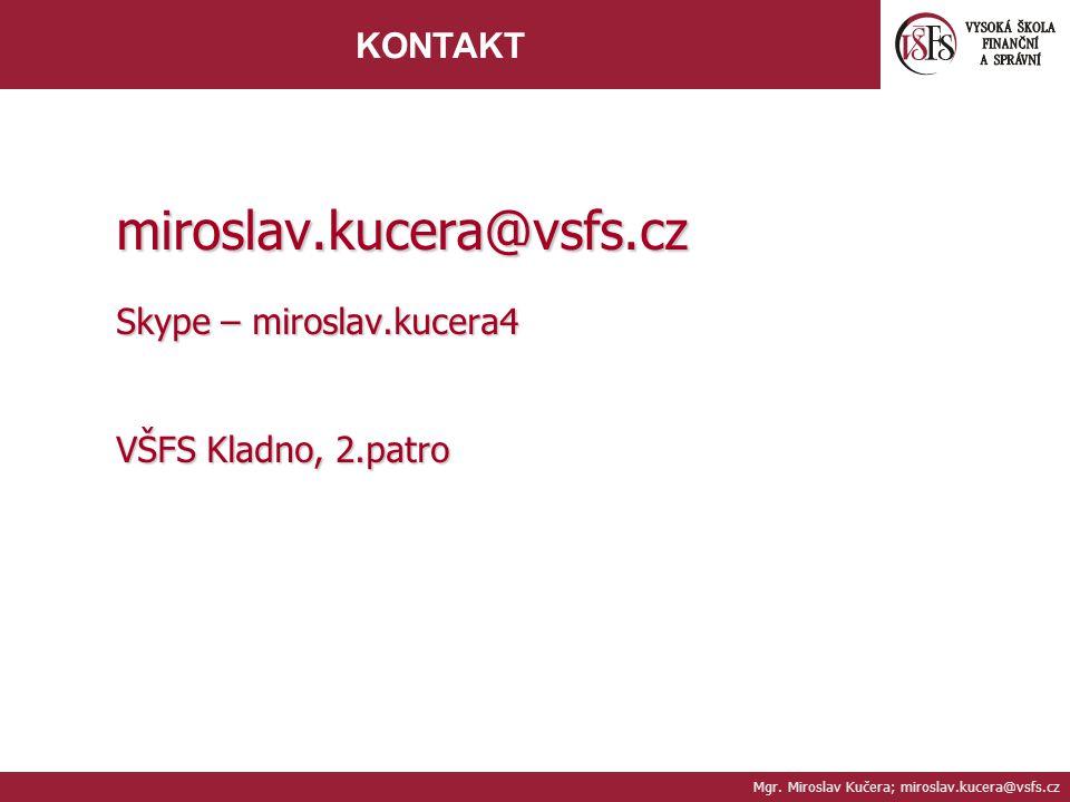 Mgr. Miroslav Kučera; miroslav.kucera@vsfs.cz KONTAKT miroslav.kucera@vsfs.cz Skype – miroslav.kucera4 VŠFS Kladno, 2.patro