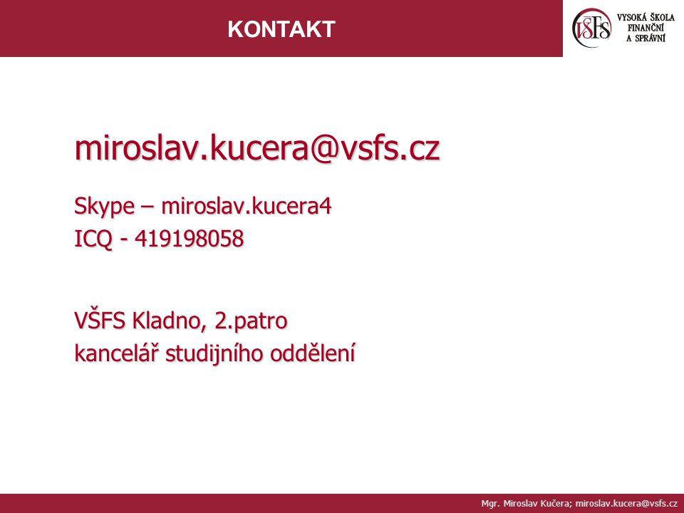 Mgr. Miroslav Kučera; miroslav.kucera@vsfs.cz KONTAKT miroslav.kucera@vsfs.cz Skype – miroslav.kucera4 ICQ - 419198058 VŠFS Kladno, 2.patro kancelář s