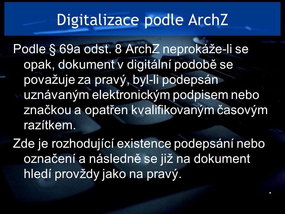 Digitalizace podle ArchZ Podle § 69a odst. 8 ArchZ neprokáže-li se opak, dokument v digitální podobě se považuje za pravý, byl-li podepsán uznávaným e